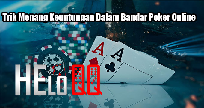Trik Menang Keuntungan Dalam Bandar Poker Online