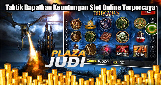 Taktik Dapatkan Keuntungan Slot Online Terpercaya